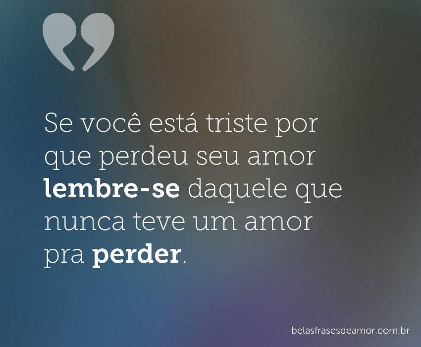 """""""Se Você Está Triste Por Que Perdeu Seu Amor Lembre-se"""