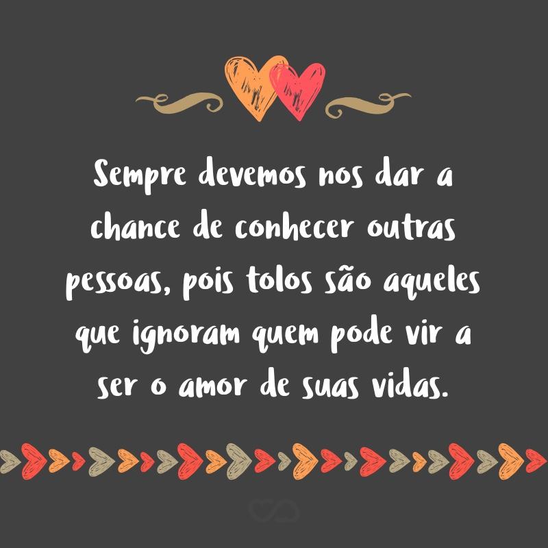Frase de Amor - Sempre devemos nos dar a chance de conhecer outras pessoas, pois tolos são aqueles que ignoram quem pode vir a ser o amor de suas vidas.