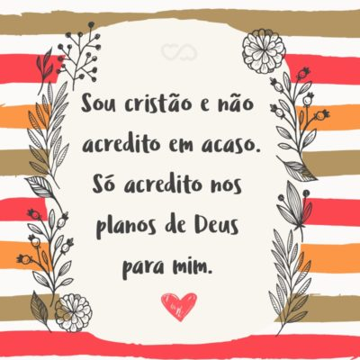 Frase de Amor - Sou cristão e não acredito em acaso. Só acredito nos planos de Deus para mim.