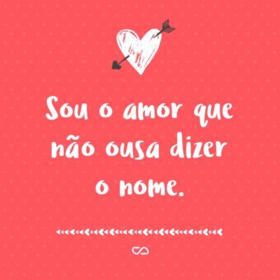 Frase de Amor - Sou o amor que não ousa dizer o nome.