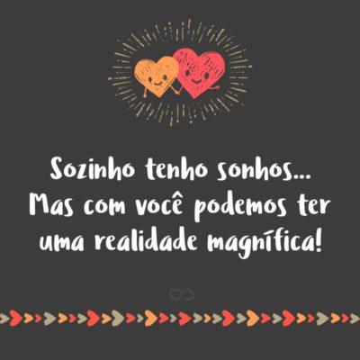 Frase de Amor - Sozinho tenho sonhos… Mas com você podemos ter uma realidade magnífica!