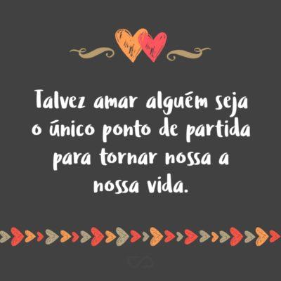 Frase de Amor - Talvez amar alguém seja o único ponto de partida para tornar nossa a nossa vida.