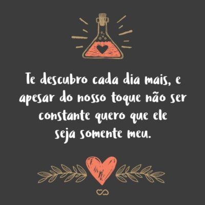 Frase de Amor - Te descubro cada dia mais, e apesar do nosso toque não ser constante quero que ele seja somente meu.