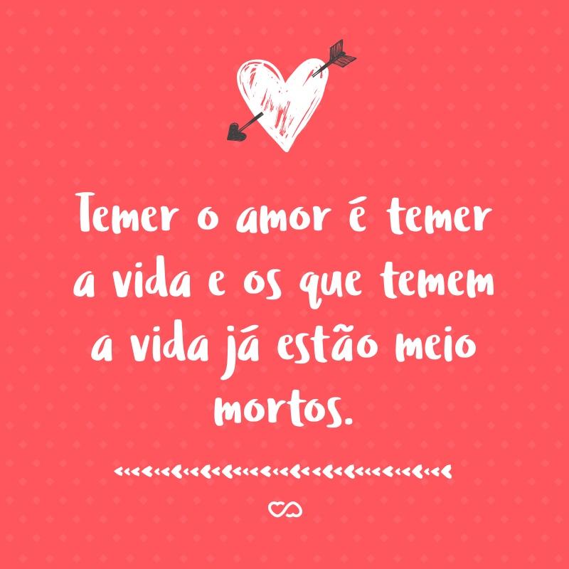 Frase de Amor - Temer o amor é temer a vida e os que temem a vida já estão meio mortos.