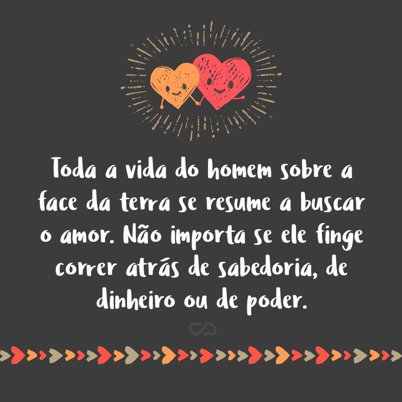 Frase de Amor - Toda a vida do homem sobre a face da terra se resume a buscar o amor. Não importa se ele finge correr atrás de sabedoria, de dinheiro ou de poder.