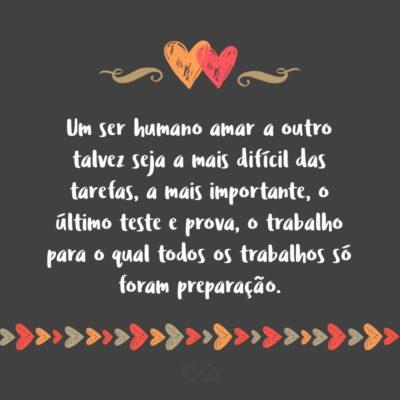 Frase de Amor - Um ser humano amar a outro talvez seja a mais difícil das tarefas, a mais importante, o último teste e prova, o trabalho para o qual todos os trabalhos só foram preparação.