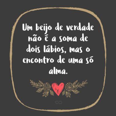 Frase de Amor - Um beijo de verdade não é a soma de dois lábios, mas o encontro de uma só alma.