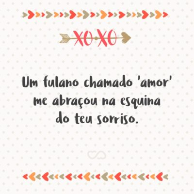 Frase de Amor - Um fulano chamado 'amor' me abraçou na esquina do teu sorriso.