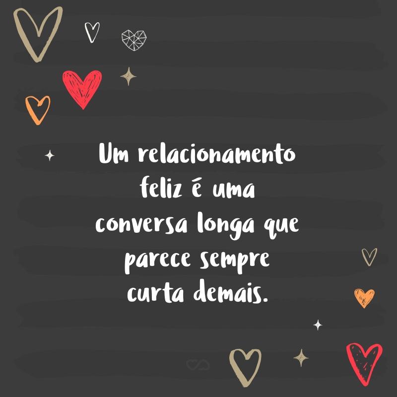 Frase de Amor - Um relacionamento feliz é uma conversa longa que parece sempre curta demais.