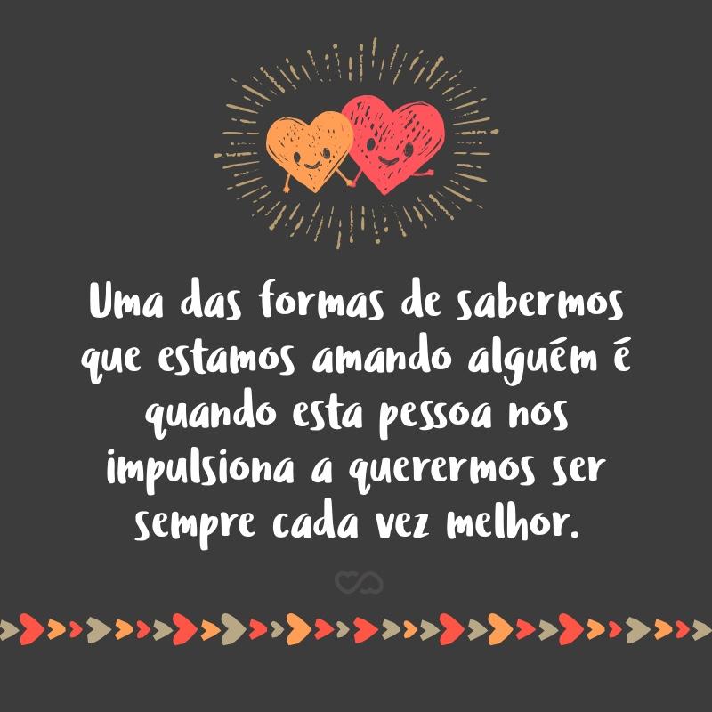 Frase de Amor - Uma das formas de sabermos que estamos amando alguém é quando esta pessoa nos impulsiona a querermos ser sempre cada vez melhor.