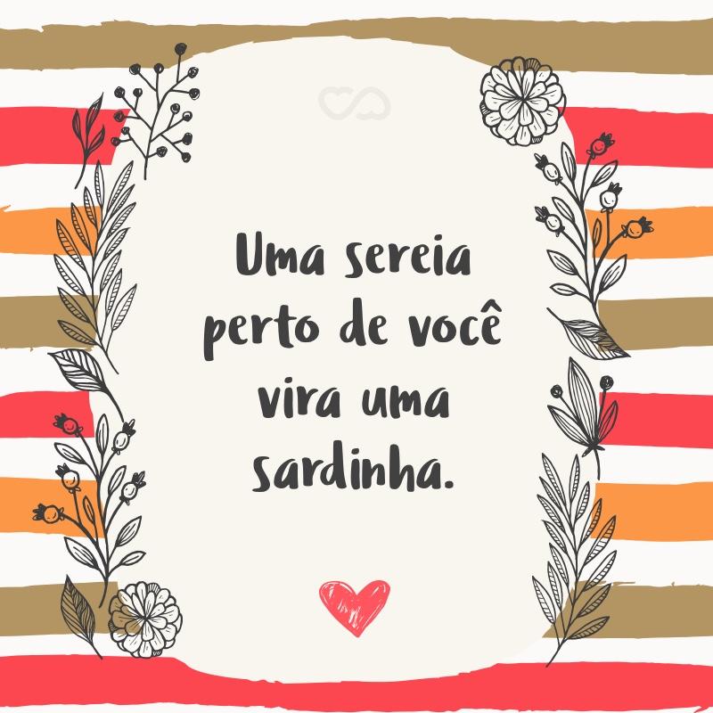 Frase de Amor - Uma sereia perto de você vira uma sardinha.