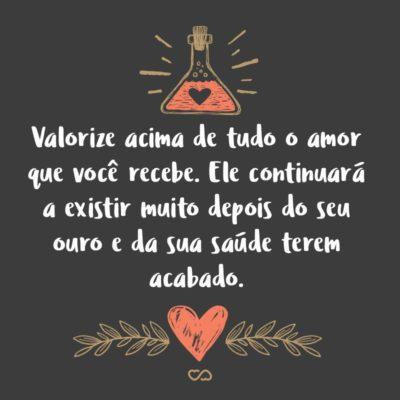 Frase de Amor - Valorize acima de tudo o amor que você recebe. Ele continuará a existir muito depois do seu ouro e da sua saúde terem acabado.
