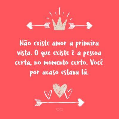 Frase de Amor - Não existe amor a primeira vista. O que existe é a pessoa certa, no momento certo. Você por acaso estava lá.