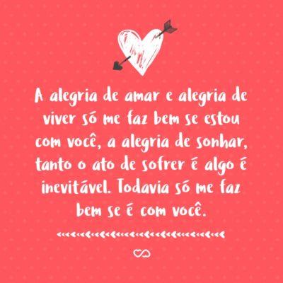 Frase de Amor - A alegria de amar e alegria de viver só me faz bem se estou com você, a alegria de sonhar, tanto o ato de sofrer é algo é inevitável. Todavia só me faz bem se é com você.