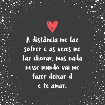 Frase de Amor - A distância me faz sofrer e as vezes me faz chorar, mas nada nesse mundo vai me fazer deixar de te amar.