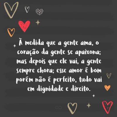 Frase de Amor - À medida que a gente ama, o coração da gente se apaixona; mas depois que ele vai, a gente sempre chora; esse amor é bom porém não é perfeito, tudo vai em dignidade e direito.