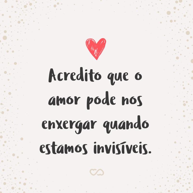 Frase de Amor - Acredito que o amor pode nos enxergar quando estamos invisíveis.