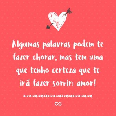 Frase de Amor - Algumas palavras podem te fazer chorar, mas tem uma que tenho certeza que te irá fazer sorrir: amor!