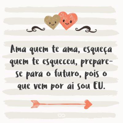 Frase de Amor - Ama quem te ama, esqueça quem te esqueceu, prepare-se para o futuro, pois o que vem por ai sou EU.