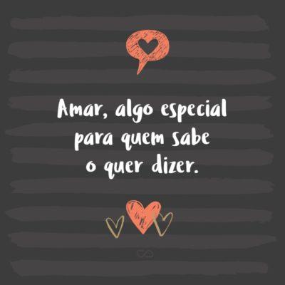 Frase de Amor - Amar, algo especial para quem sabe o quer dizer.