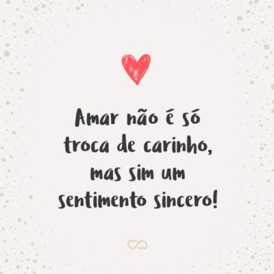 Frase de Amor - Amar não é só troca de carinho, mas sim um sentimento sincero!