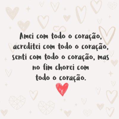 Frase de Amor - Amei com todo o coração, acreditei com todo o coração, senti com todo o coração, mas no fim chorei com todo o coração.