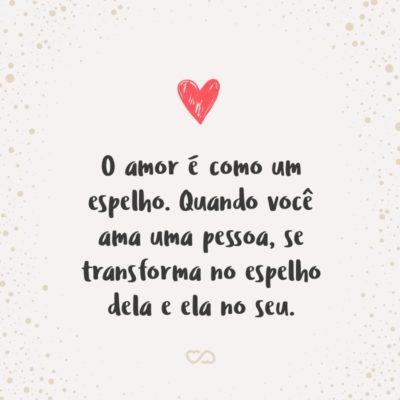 Frase de Amor - O amor é como um espelho. Quando você ama uma pessoa, se transforma no espelho dela e ela no seu.