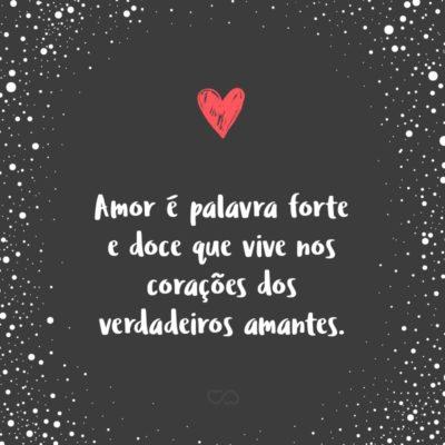Frase de Amor - Amor é palavra forte e doce que vive nos corações dos verdadeiros amantes.