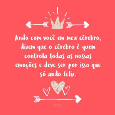 Frase de Amor - Ando com você em meu cérebro, dizem que o cérebro é quem controla todas as nossas emoções e deve ser por isso que só ando feliz.