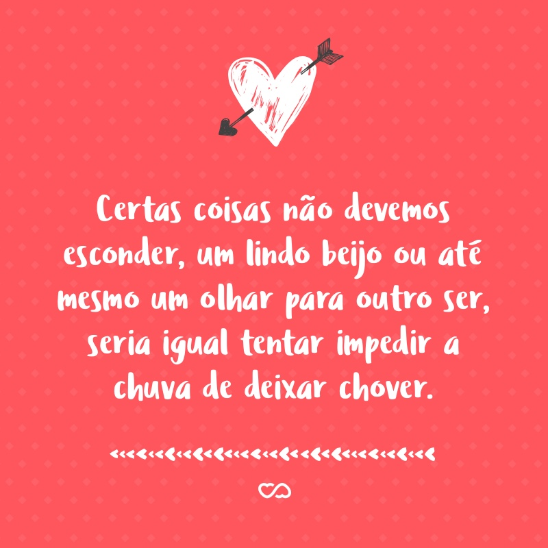 Frase de Amor - Certas coisas não devemos esconder, um lindo beijo ou até mesmo um olhar para outro ser, seria igual tentar impedir a chuva de deixar chover.