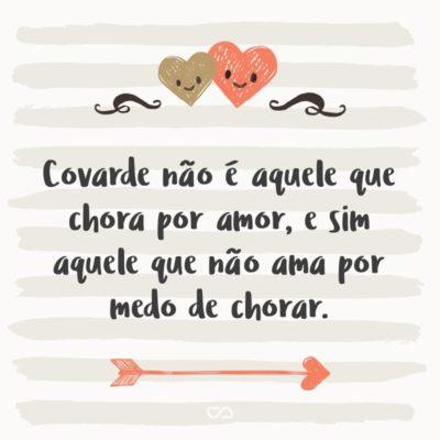 Frase de Amor - Covarde não é aquele que chora por amor, e sim aquele que não ama por medo de chorar.