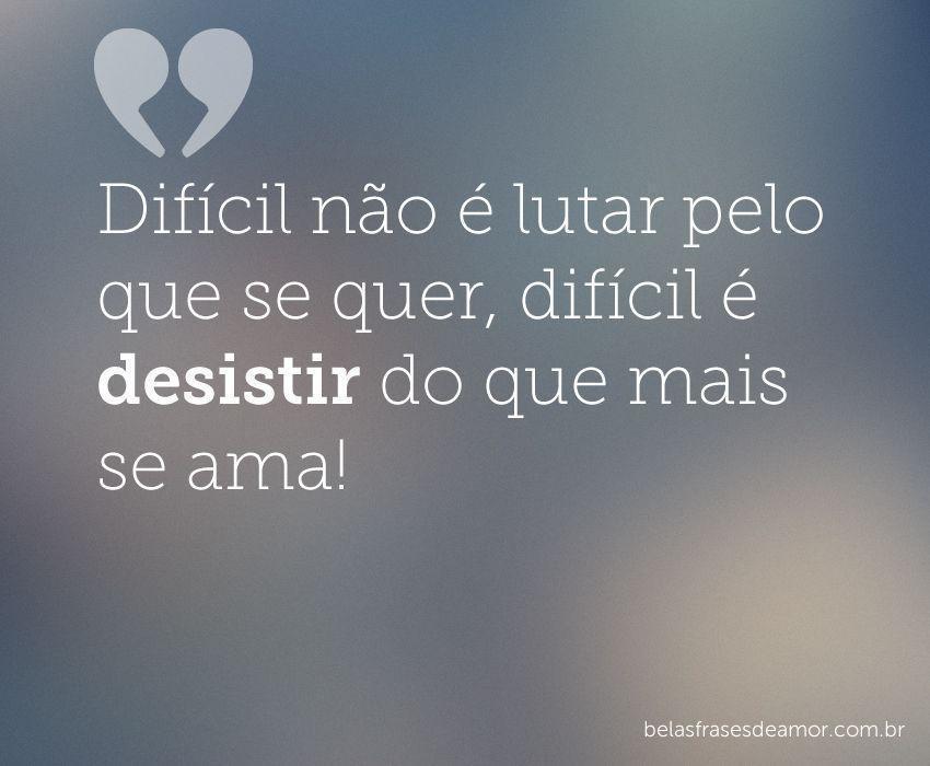 """Frases De Fim De Namoro: """"Difícil Não é Lutar Pelo Que Se Quer, Difícil é Desistir"""