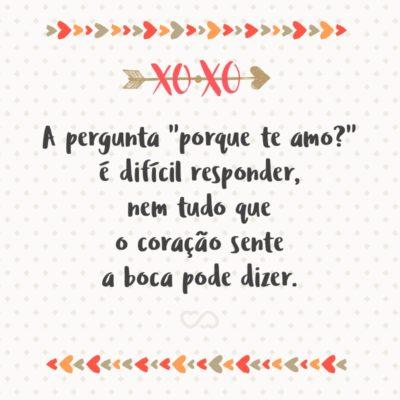 """Frase de Amor - A pergunta """"porque te amo?"""" é difícil responder, nem tudo que o coração sente a boca pode dizer."""