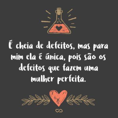 Frase de Amor - É cheia de defeitos, mas para mim ela é única, pois são os defeitos que fazem uma mulher perfeita.