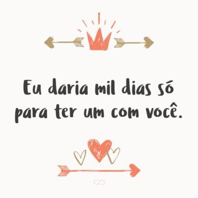 Frase de Amor - Eu daria mil dias só para ter um com você.