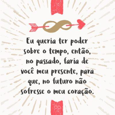 Frase de Amor - Eu queria ter poder sobre o tempo, então, no passado, faria de você meu presente, para que, no futuro não sofresse o meu coração.