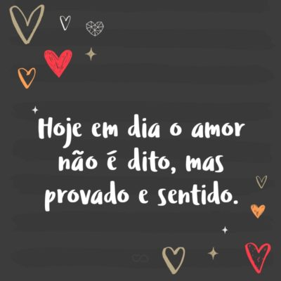 Frase de Amor - Hoje em dia o amor não é dito, mas provado e sentido.