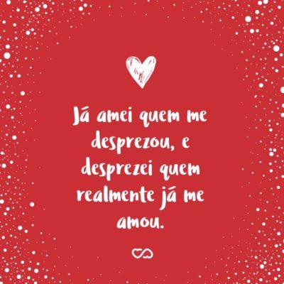 Frase de Amor - Já amei quem me desprezou, e desprezei quem realmente já me amou.