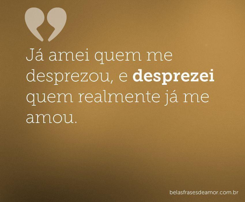 """Frases De Amor Não Correspondido Indiretas: """"Já Amei Quem Me Desprezou, E Desprezei Quem Realmente Já Me"""