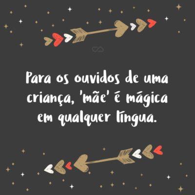 Frase de Amor - Para os ouvidos de uma criança, 'mãe' é mágica em qualquer língua.
