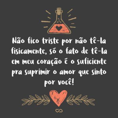 Frase de Amor - Não fico triste por não tê-la fisicamente, só o fato de tê-la em meu coração é o suficiente pra suprimir o amor que sinto por você!