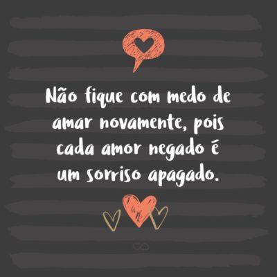 Frase de Amor - Não fique com medo de amar novamente, pois cada amor negado é um sorriso apagado.