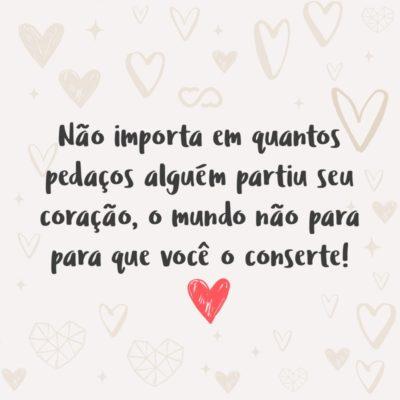 Frase de Amor - Não importa em quantos pedaços alguém partiu seu coração, o mundo não para para que você o conserte!