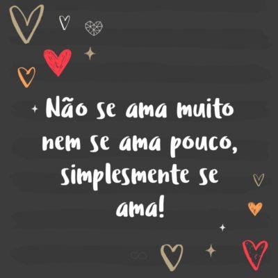 Frase de Amor - Não se ama muito nem se ama pouco, simplesmente se ama!