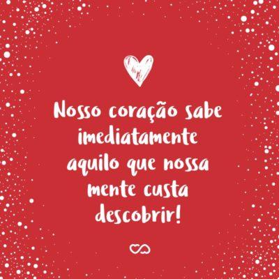 Frase de Amor - Nosso coração sabe imediatamente aquilo que nossa mente custa descobrir!