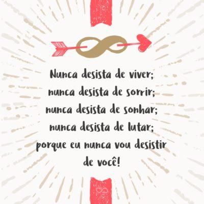 Frase de Amor - Nunca desista de viver; nunca desista de sorrir; nunca desista de sonhar; nunca desista de lutar; porque eu nunca vou desistir de você!