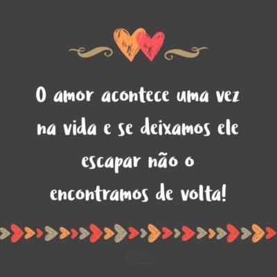 Frase de Amor - O amor acontece uma vez na vida e se deixamos ele escapar não o encontramos de volta!