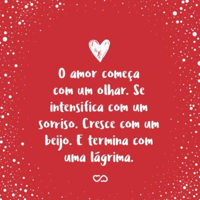 Frase de Amor - O amor começa com um olhar. Se intensifica com um sorriso. Cresce com um beijo. E termina com uma lágrima.