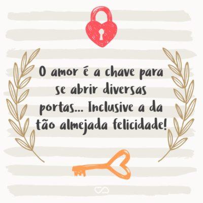 Frase de Amor - O amor é a chave para se abrir diversas portas… Inclusive a da tão almejada felicidade!