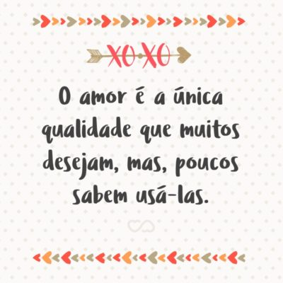 Frase de Amor - O amor é a única qualidade que muitos desejam, mas, poucos sabem usá-las.